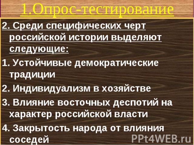 2. Среди специфических черт российской истории выделяют следующие: 2. Среди специфических черт российской истории выделяют следующие: 1. Устойчивые демократические традиции 2. Индивидуализм в хозяйстве 3. Влияние восточных деспотий на характер росси…