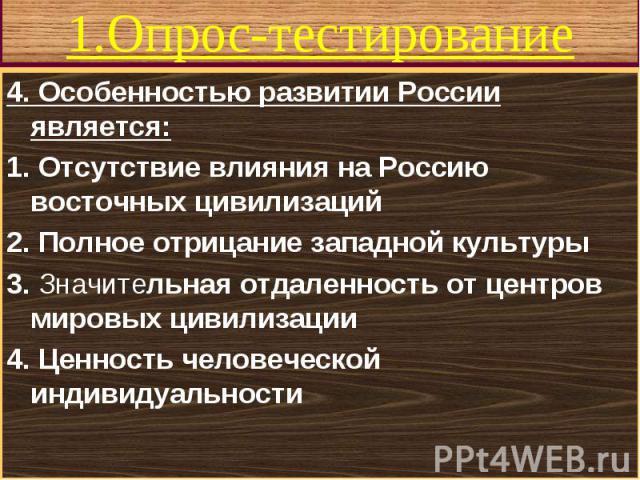 4. Особенностью развитии России является: 4. Особенностью развитии России является: 1. Отсутствие влияния на Россию восточных цивилизаций 2. Полное отрицание западной культуры 3. Значительная отдаленность oт центров мировых цивилизации 4. Ценность ч…