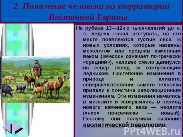 На рубеже 13—12-го тысячелетий до н. э. ледник начал отступать, на его месте появляются густые леса. В новых условиях, которые названы мезолитом или средним каменным веком («месос» означает по-гречески «средний»), человек смело двинулся на север всл…