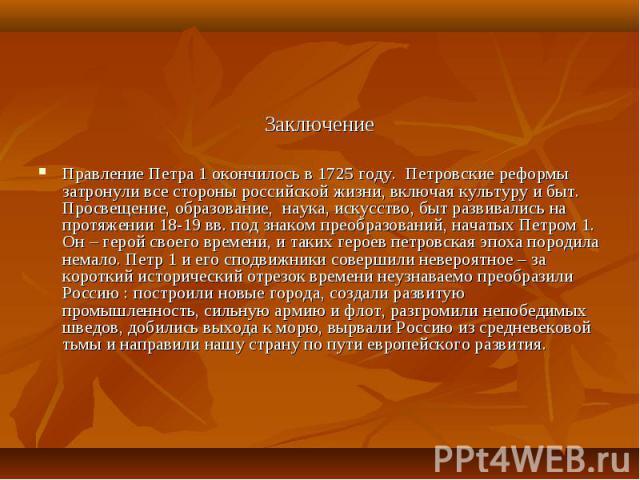 Заключение Заключение Правление Петра 1 окончилось в 1725 году. Петровские реформы затронули все стороны российской жизни, включая культуру и быт. Просвещение, образование, наука, искусство, быт развивались на протяжении 18-19 вв. под знаком преобра…