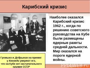 Наиболее оказался Карибский кризис 1962 г., когда по решению советского руководс