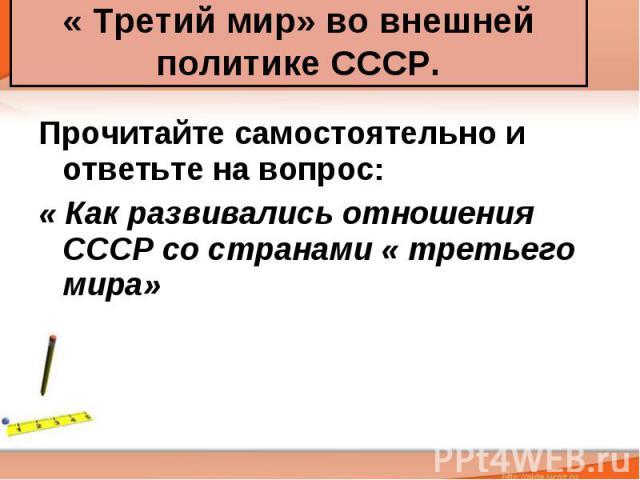 « Третий мир» во внешней политике СССР. Прочитайте самостоятельно и ответьте на вопрос: « Как развивались отношения СССР со странами « третьего мира»