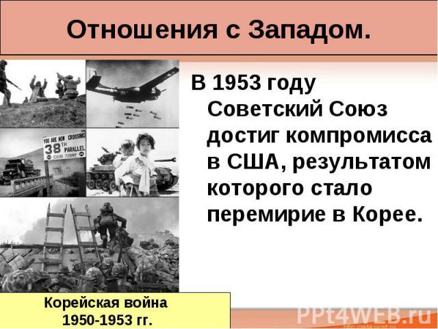 Отношения с Западом. В 1953 году Советский Союз достиг компромисса в США, результатом которого стало перемирие в Корее.