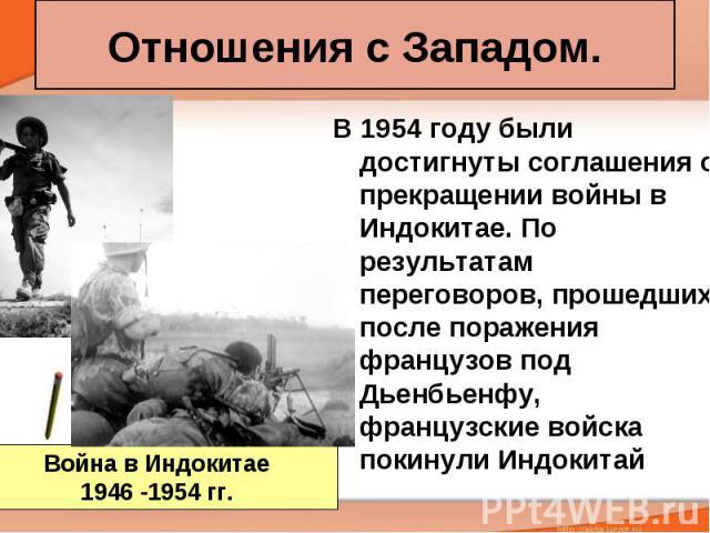 Отношения с Западом. В 1954 году были достигнуты соглашения о прекращении войны в Индокитае. По результатам переговоров, прошедших после поражения французов под Дьенбьенфу, французские войска покинули Индокитай