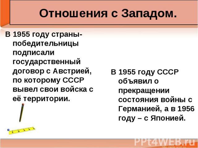 Отношения с Западом. В 1955 году страны-победительницы подписали государственный договор с Австрией, по которому СССР вывел свои войска с её территории.
