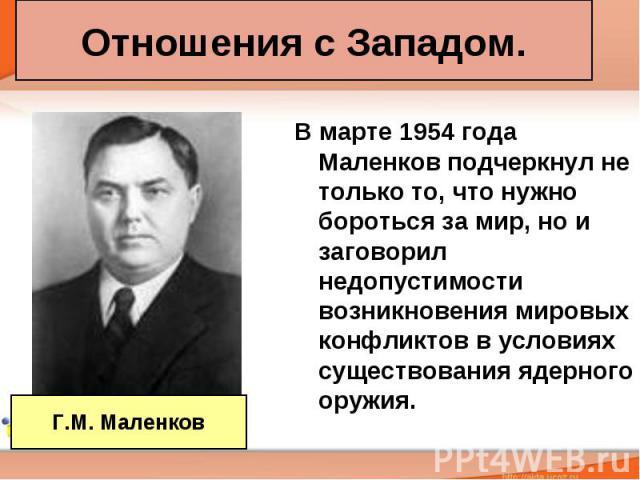 Отношения с Западом. В марте 1954 года Маленков подчеркнул не только то, что нужно бороться за мир, но и заговорил недопустимости возникновения мировых конфликтов в условиях существования ядерного оружия.