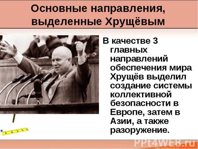Основные направления, выделенные Хрущёвым В качестве 3 главных направлений обеспечения мира Хрущёв выделил создание системы коллективной безопасности в Европе, затем в Азии, а также разоружение.