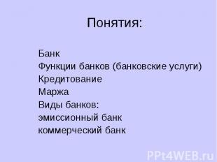 Понятия: Банк Функции банков (банковские услуги) Кредитование Маржа Виды банков: