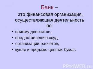 Банк – это финансовая организация, осуществляющая деятельность по: приему депози