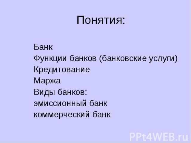 Понятия: Банк Функции банков (банковские услуги) Кредитование Маржа Виды банков: эмиссионный банк коммерческий банк