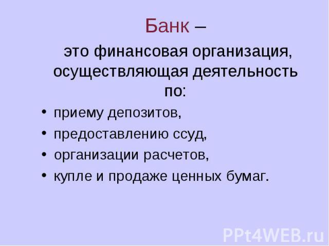 Банк – это финансовая организация, осуществляющая деятельность по: приему депозитов, предоставлению ссуд, организации расчетов, купле и продаже ценных бумаг.