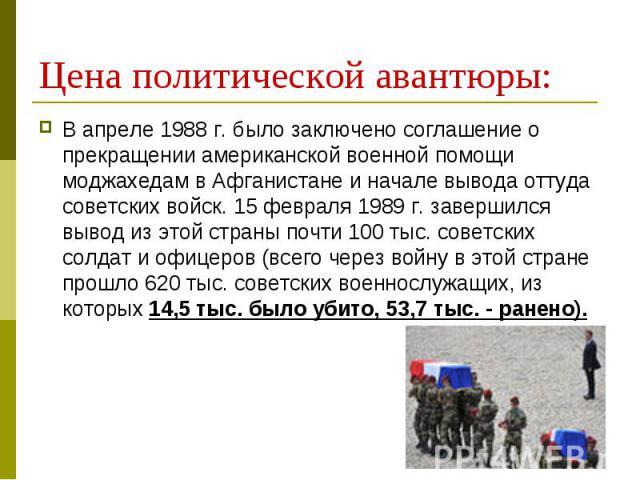 В апреле 1988 г. было заключено соглашение о прекращении американской военной помощи моджахедам в Афганистане и начале вывода оттуда советских войск. 15 февраля 1989 г. завершился вывод из этой страны почти 100 тыс. советских солдат и офицеров (всег…