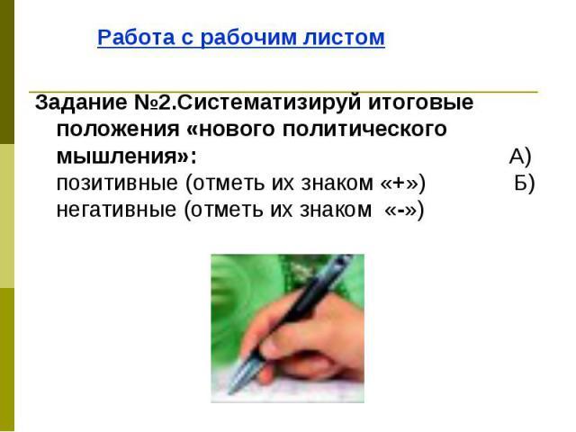 Работа с рабочим листом Работа с рабочим листом Задание №2.Систематизируй итоговые положения «нового политического мышления»: А) позитивные (отметь их знаком «+») Б) негативные (отметь их знаком «-»)