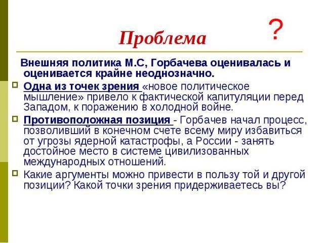 Внешняя политика М.С, Горбачева оценивалась и оценивается крайне неоднозначно. Внешняя политика М.С, Горбачева оценивалась и оценивается крайне неоднозначно. Одна из точек зрения «новое политическое мышление» привело к фактической капитуляции перед …