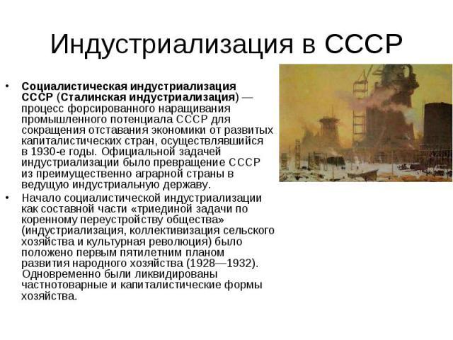Социалистическая индустриализация СССР(Сталинская индустриализация) — процесс форсированного наращивания промышленного потенциала СССР для сокращения отставания экономики от развитых капиталистических стран, осуществлявшийся в1930-е…