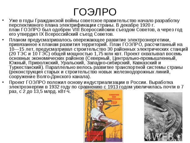 Уже в годыГражданской войнысоветское правительство начало разработку перспективного плана электрификации страны. В декабре1920г. планГОЭЛРОбыл одобренVIII Всероссийским съездом Советов, а через год его утвер…