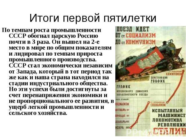 По темпам роста промышленности СССР обогнал царскую Россию почти в 3 раза. Он вышел на 2-е место в мире по общим показателям и лидировал по темпам прироста промышленного производства. СССР стал экономически независим от Запада, который в тот период …