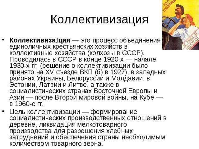 Коллективиза ция— это процесс объединения единоличных крестьянских хозяйств в коллективные хозяйства (колхозывСССР). Проводилась в СССР в конце 1920-х— начале 1930-х гг. (решение о коллективизации было принято наXV съез…