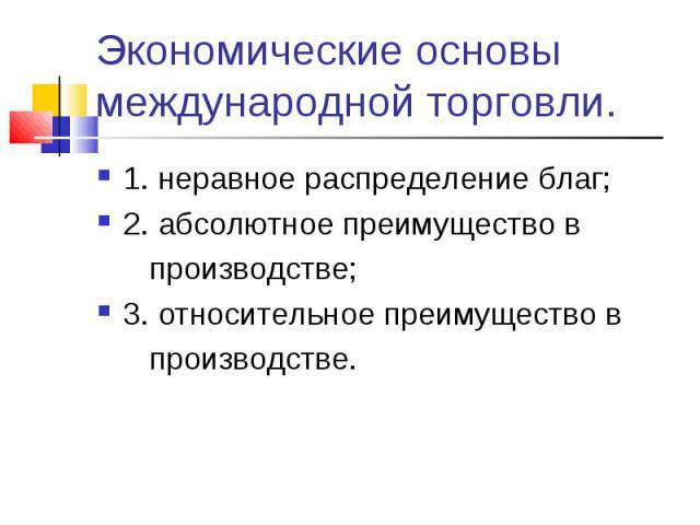 1. неравное распределение благ; 1. неравное распределение благ; 2. абсолютное преимущество в производстве; 3. относительное преимущество в производстве.