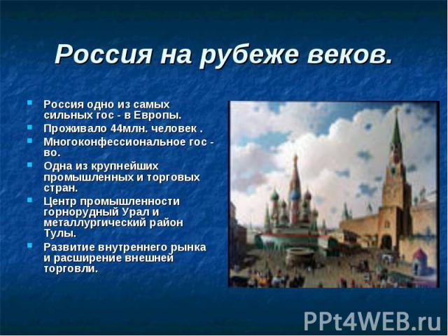 Россия одно из самых сильных гос - в Европы. Россия одно из самых сильных гос - в Европы. Проживало 44млн. человек . Многоконфессиональное гос - во. Одна из крупнейших промышленных и торговых стран. Центр промышленности горнорудный Урал и металлурги…