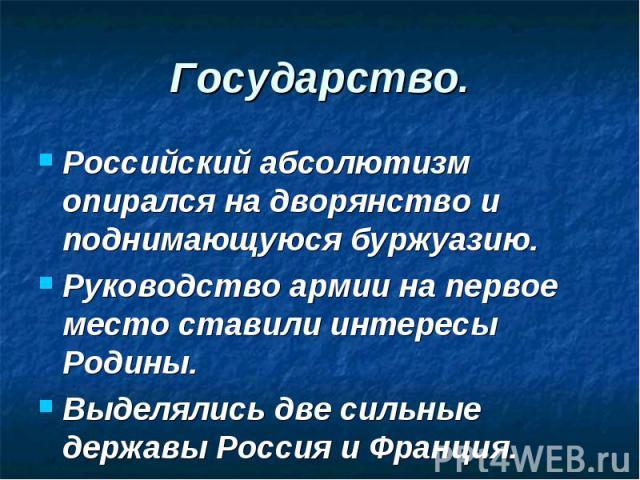 Российский абсолютизм опирался на дворянство и поднимающуюся буржуазию. Российский абсолютизм опирался на дворянство и поднимающуюся буржуазию. Руководство армии на первое место ставили интересы Родины. Выделялись две сильные державы Россия и Франция.