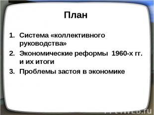 План Система «коллективного руководства» Экономические реформы 1960-х гг. и их и