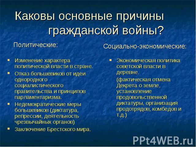 Каковы основные причины гражданской войны? Изменение характера политической власти в стране. Отказ большевиков от идеи однородного социалистического правительства и принципов парламентаризма. Недемократические меры большевиков (диктатура, репрессии,…