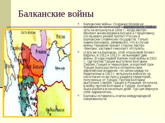 Балканские войны Балканские войны. Создание блоков не ослабило политической напряженности. Война чуть не вспыхнула в 1908 г., когда Австро- Венгрия аннексировала Боснию и Герцеговину, что вызвало резкий протест России и Балканских славянских го…