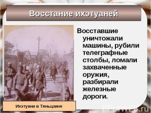Восставшие уничтожали машины, рубили телеграфные столбы, ломали захваченные оруж