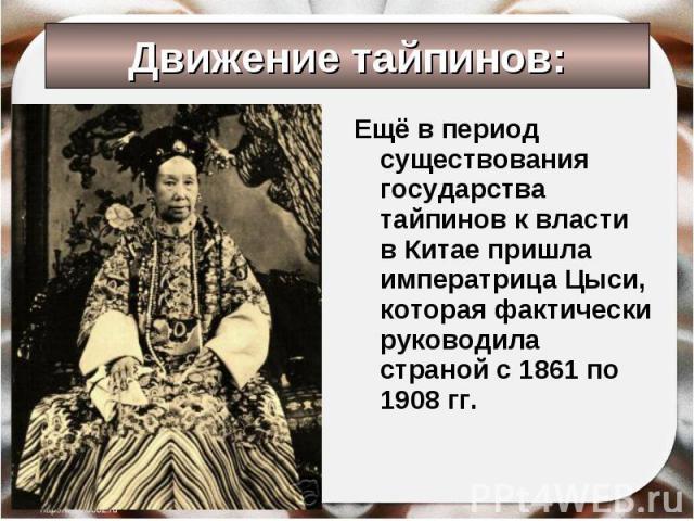 Ещё в период существования государства тайпинов к власти в Китае пришла императрица Цыси, которая фактически руководила страной с 1861 по 1908 гг. Ещё в период существования государства тайпинов к власти в Китае пришла императрица Цыси, которая факт…