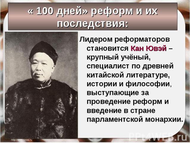 Лидером реформаторов становится Кан Ювэй – крупный учёный, специалист по древней китайской литературе, истории и философии, выступающие за проведение реформ и введение в стране парламентской монархии. Лидером реформаторов становится Кан Ювэй – крупн…