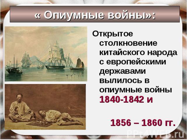Открытое столкновение китайского народа с европейскими державами вылилось в опиумные войны 1840-1842 и Открытое столкновение китайского народа с европейскими державами вылилось в опиумные войны 1840-1842 и 1856 – 1860 гг.