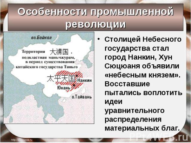 Столицей Небесного государства стал город Нанкин, Хун Сюцюаня объявили «небесным князем». Восставшие пытались воплотить идеи уравнительного распределения материальных благ. Столицей Небесного государства стал город Нанкин, Хун Сюцюаня объявили «небе…