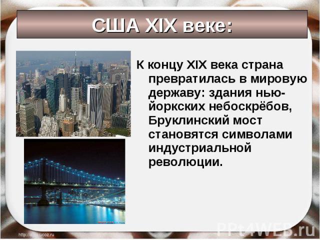 К концу XIX века страна превратилась в мировую державу: здания нью-йоркских небоскрёбов, Бруклинский мост становятся символами индустриальной революции. К концу XIX века страна превратилась в мировую державу: здания нью-йоркских небоскрёбов, Бруклин…