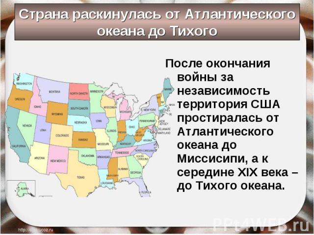 После окончания войны за независимость территория США простиралась от Атлантического океана до Миссисипи, а к середине XIX века – до Тихого океана. После окончания войны за независимость территория США простиралась от Атлантического океана до Миссис…