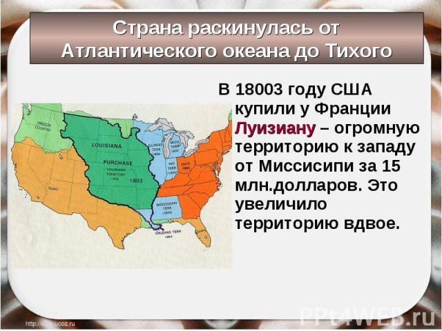 В 18003 году США купили у Франции Луизиану – огромную территорию к западу от Миссисипи за 15 млн.долларов. Это увеличило территорию вдвое. В 18003 году США купили у Франции Луизиану – огромную территорию к западу от Миссисипи за 15 млн.долларов. Это…