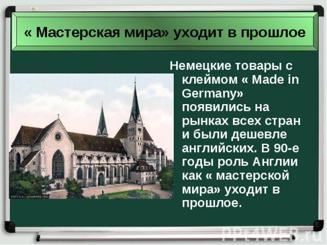 Немецкие товары с клеймом « Made in Germany» появились на рынках всех стран и были дешевле английских. В 90-е годы роль Англии как « мастерской мира» уходит в прошлое.