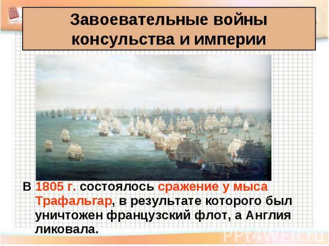 В 1805 г. состоялось сражение у мыса Трафальгар, в результате которого был уничтожен французский флот, а Англия ликовала. В 1805 г. состоялось сражение у мыса Трафальгар, в результате которого был уничтожен французский флот, а Англия ликовала.