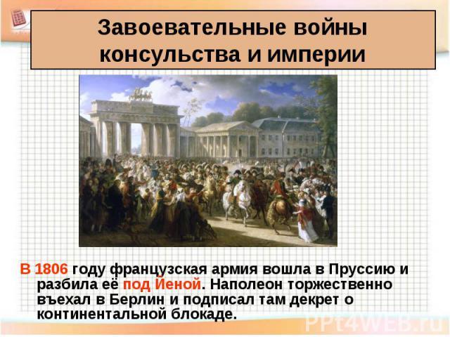 В 1806 году французская армия вошла в Пруссию и разбила её под Йеной. Наполеон торжественно въехал в Берлин и подписал там декрет о континентальной блокаде. В 1806 году французская армия вошла в Пруссию и разбила её под Йеной. Наполеон торжественно …