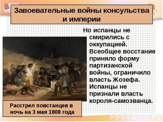 Но испанцы не смирились с оккупацией. Всеобщее восстание приняло форму партизанской войны, ограничило власть Жозефа. Испанцы не признали власть короля-самозванца. Но испанцы не смирились с оккупацией. Всеобщее восстание приняло форму партизанской во…