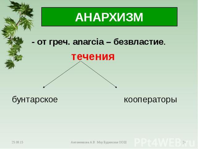 - от греч. аnarcia – безвластие. - от греч. аnarcia – безвластие. течения бунтарское кооператоры