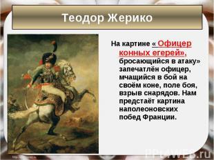 На картине « Офицер конных егерей», бросающийся в атаку» запечатлён офицер, мчащ