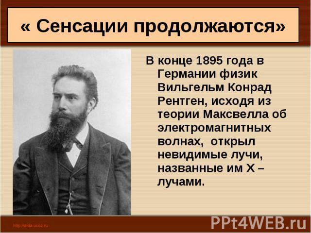 В конце 1895 года в Германии физик Вильгельм Конрад Рентген, исходя из теории Максвелла об электромагнитных волнах, открыл невидимые лучи, названные им Х – лучами. В конце 1895 года в Германии физик Вильгельм Конрад Рентген, исходя из теории Максвел…