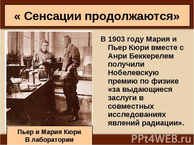 В1903годуМария и Пьер Кюри вместе с Анри Беккерелем получили Нобелевскую премию по физике «за выдающиеся заслуги в совместных исследованиях явлений радиации». В1903годуМария и Пьер Кюри вместе с Анри Беккере…