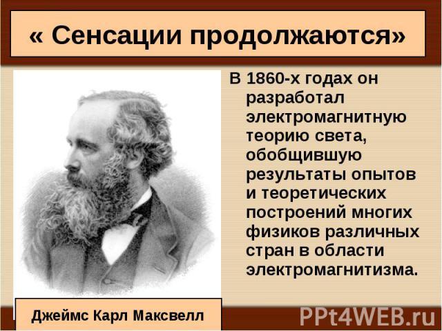 В 1860-х годах он разработал электромагнитную теорию света, обобщившую результаты опытов и теоретических построений многих физиков различных стран в области электромагнитизма. В 1860-х годах он разработал электромагнитную теорию света, обобщившую ре…