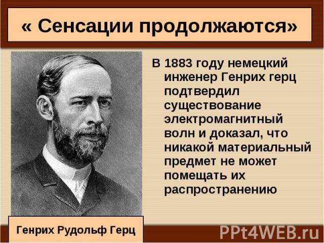 В 1883 году немецкий инженер Генрих герц подтвердил существование электромагнитный волн и доказал, что никакой материальный предмет не может помещать их распространению В 1883 году немецкий инженер Генрих герц подтвердил существование электромагнитн…