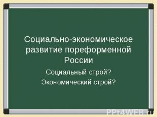 Социально-экономическое развитие пореформенной России Социальный строй? Экономич