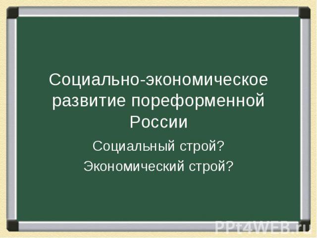 Социально-экономическое развитие пореформенной России Социальный строй? Экономический строй?