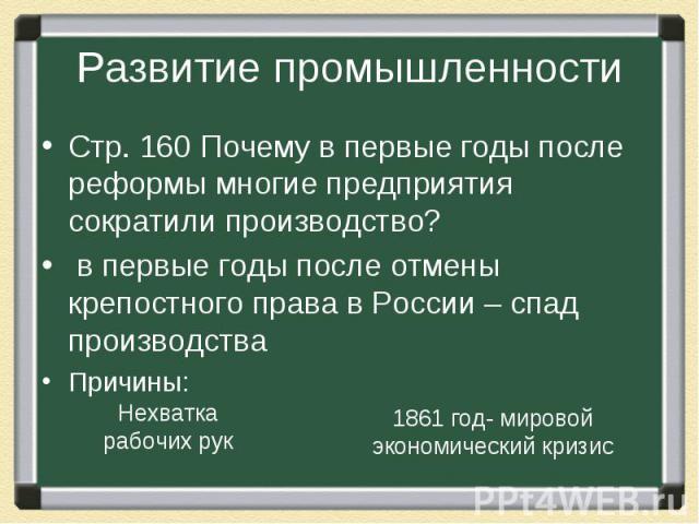 Развитие промышленности Стр. 160 Почему в первые годы после реформы многие предприятия сократили производство? в первые годы после отмены крепостного права в России – спад производства Причины: