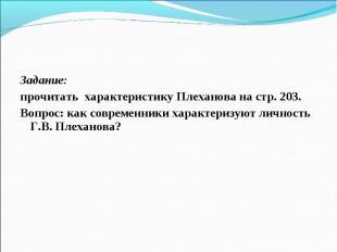 Задание: Задание: прочитать характеристику Плеханова на стр. 203. Вопрос: как со